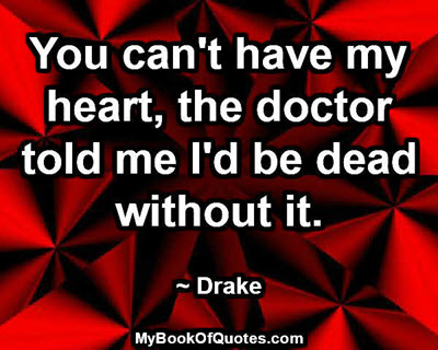 You can't have my heart, the doctor told me I'd be dead without it. ~ Drake