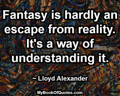 Fantasy is hardly an escape from reality. It's a way of understanding it. ~ Lloyd Alexander