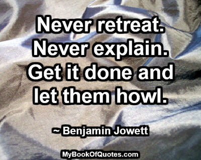 Never retreat. Never explain. Get it done and let them howl. ~ Benjamin Jowett