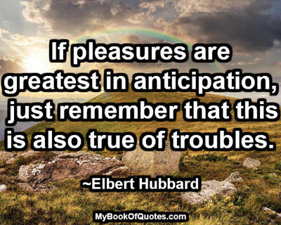 If pleasures are greatest in anticipation, just remember that this is also true of troubles. ~Elbert Hubbard