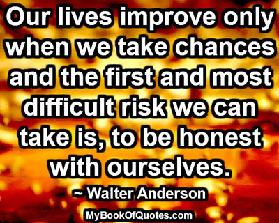 Our lives improve only when we take chances and the first and most difficult risk we can take is, to be honest with ourselves. ~ Walter Anderson