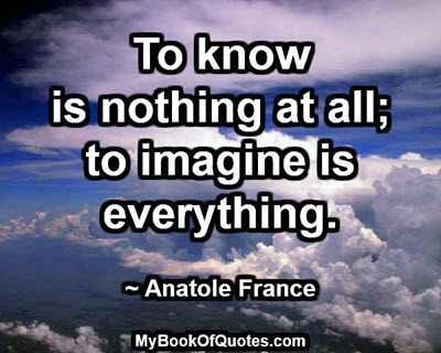 To know is nothing at all; to imagine is everything. ~ Anatole France