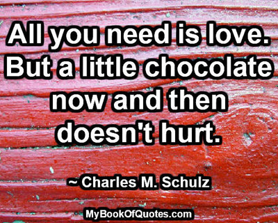 All you need is love. But a little chocolate now and then doesn't hurt. ~ Charles M. Schulz