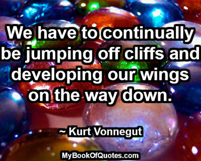 We have to continually be jumping off cliffs and developing our wings on the way down. ~ Kurt Vonnegut
