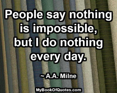 People say nothing is impossible, but I do nothing every day. ~ A.A. Milne