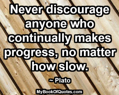 Never discourage anyone who continually makes progress, no matter how slow. ~ Plato