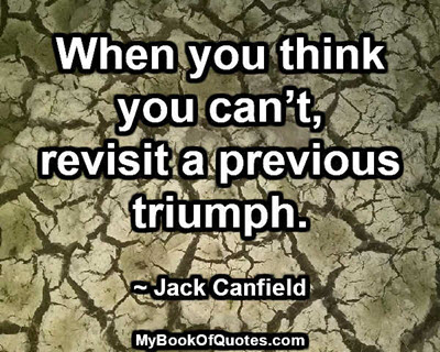 When you think you can't, revisit a previous triumph. ~ Jack Canfield