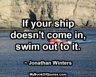 If your ship doesn't come in, swim out to it. ~ Jonathan Winters