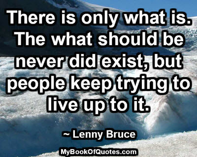 There is only what is. The what should be never did exist, but people keep trying to live up to it. ~ Lenny Bruce