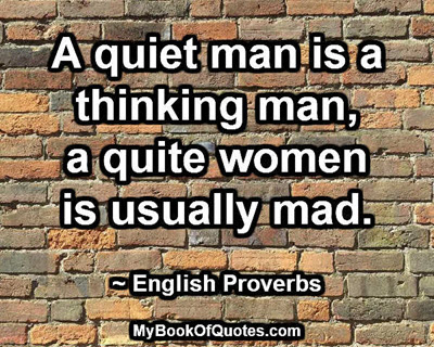 A quiet man is a thinking man, a quite women is usually mad. ~ English Proverbs