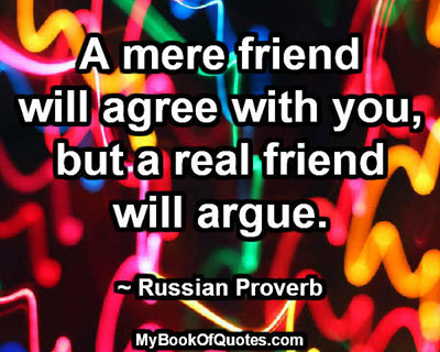 A mere friend will agree with you, but a real friend will argue. ~ Russian Proverb