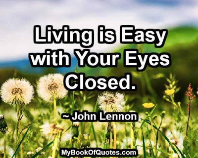 Living is Easy with Your Eyes Closed. ~ John Lennon