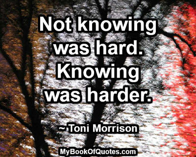 Not knowing was hard. Knowing was harder. ~ Toni Morrison