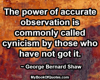 The power of accurate observation is commonly called cynicism by those who have not got it. ~ George Bernard Shaw