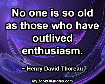 No one is so old as those who have outlived enthusiasm. ~ Henry David Thoreau