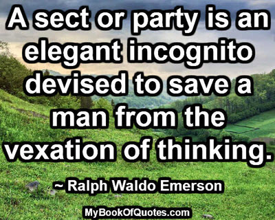 A sect or party is an elegant incognito devised to save a man from the vexation of thinking. ~ Ralph Waldo Emerson