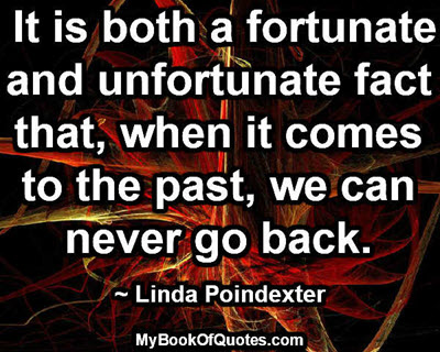 It is both a fortunate and unfortunate fact that, when it comes to the past, we can never go back. ~ Linda Poindexter