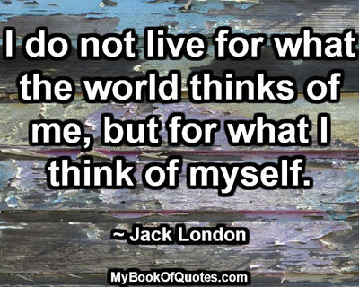 I do not live for what the world thinks of me, but for what I think of myself. ~ Jack London
