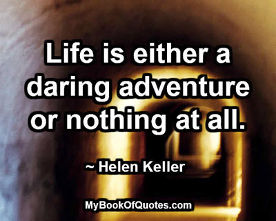 Life is either a daring adventure or nothing at all. ~ Helen Keller