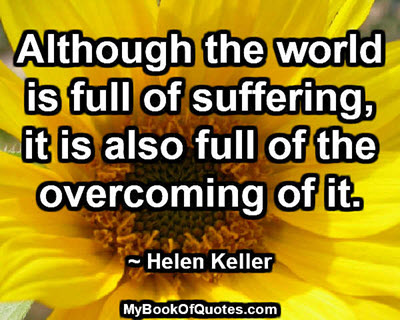 Although the world is full of suffering, it is also full of the overcoming of it.  ~ Helen Keller