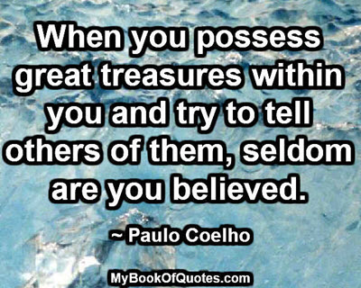 When you possess great treasures within you and try to tell others of them, seldom are you believed. ~ Paulo Coelho