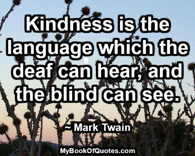 Kindness is the language which the deaf can hear, and the blind can see. ~ Mark Twain