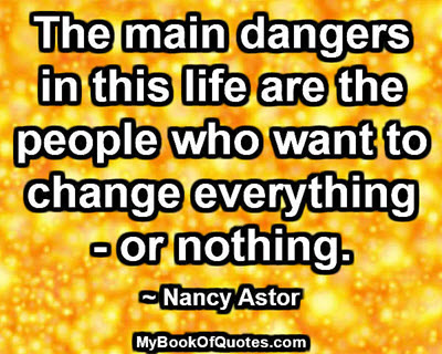The main dangers in this life are the people who want to change everything - or nothing. ~ Nancy Astor