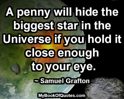 A penny will hide the biggest star in the Universe if you hold it close enough to your eye. ~ Samuel Grafton