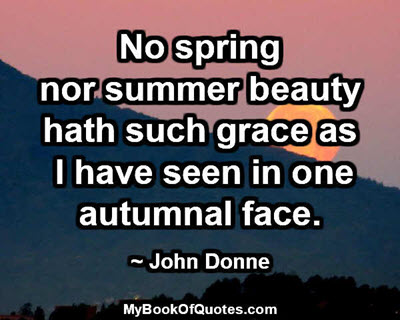No spring nor summer beauty hath such grace as I have seen in one autumnal face. ~ John Donne