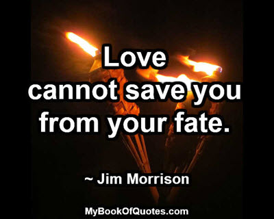 Love cannot save you from your fate. ~ Jim Morrison
