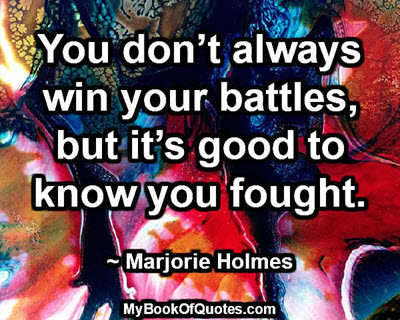 You don't always win your battles, but it's good to know you fought. ~ Marjorie Holmes
