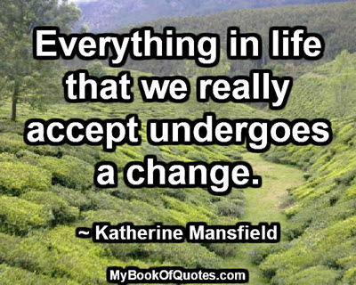 Everything in life that we really accept undergoes a change. ~ Katherine Mansfield