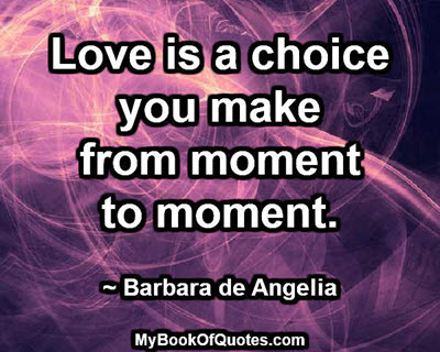 Love is a choice you make from moment to moment. ~ Barbara de Angelia