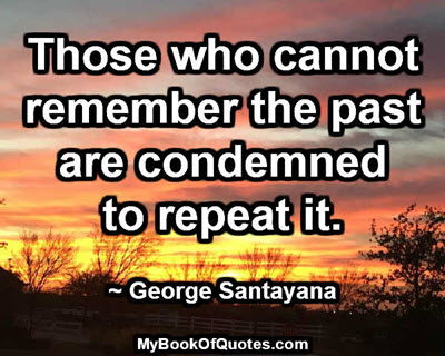 Those who cannot remember the past are condemned to repeat it. ~ George Santayana
