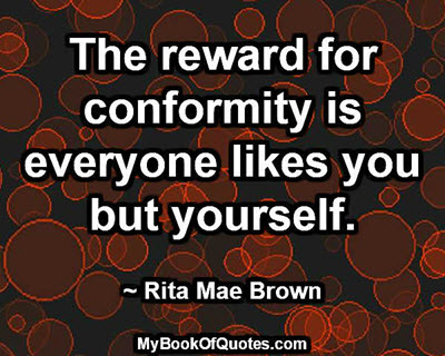 The reward for conformity is everyone likes you but yourself. ~ Rita Mae Brown