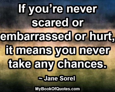 If you're never scared or embarrassed or hurt, it means you never take any chances. ~ Jane Sorel