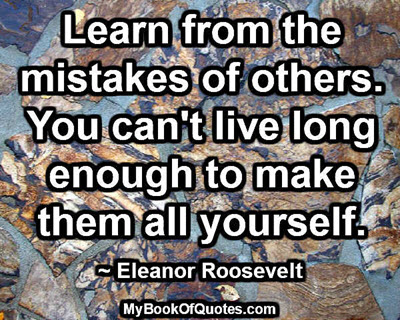 Learn from the mistakes of others. You can't live long enough to make them all yourself. ~ Eleanor Roosevelt