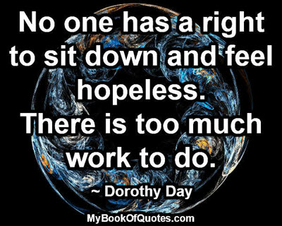 No one has a right to sit down and feel hopeless. There is too much work to do. ~ Dorothy Day