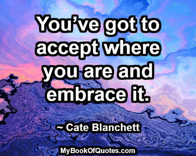 You've got to accept where you are and embrace it. ~ Cate Blanchett