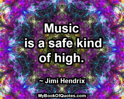 Music is a safe kind of high. ~ Jimi Hendrix