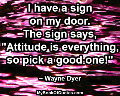 "I have a sign on my door... The sign says, ""Attitude is everything, so pick a good one!"" ~ Wayne Dyer"