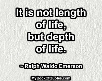 It is not length of life, but depth of life. ~ Ralph Waldo Emerson
