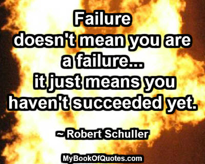 Failure doesn't mean you are a failure... it just means you haven't succeeded yet. ~ Robert Schuller