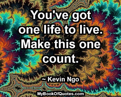 You've got one life to live. Make this one count. ~ Kevin Ngo