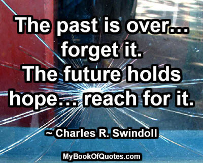 The past is over… forget it. The future holds hope… reach for it. ~ Charles R. Swindoll