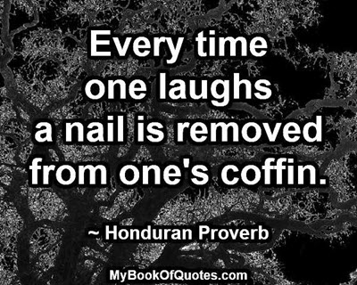 Every time one laughs a nail is removed from one's coffin. ~ Honduran Proverb
