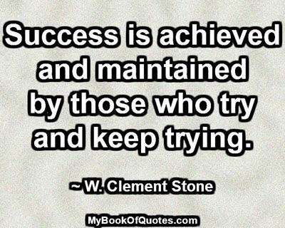 Success is achieved and maintained by those who try and keep trying. ~ W. Clement Stone