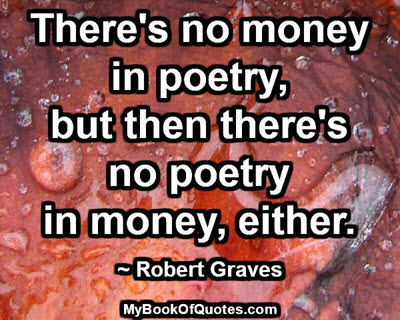 There's no money in poetry, but then there's no poetry in money, either. ~ Robert Graves