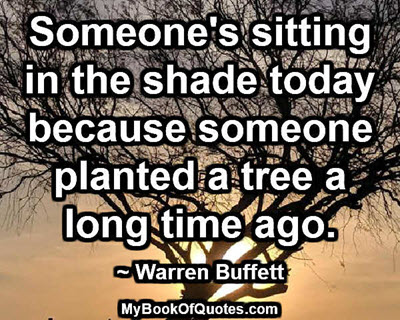 Someone's sitting in the shade today because someone planted a tree a long time ago. ~ Warren Buffett