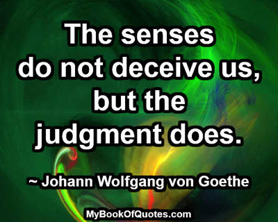 The senses do not deceive us, but the judgment does. ~ Johann Wolfgang von Goethe
